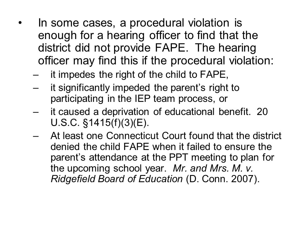 In some cases, a procedural violation is enough for a hearing officer to find that the district did not provide FAPE. The hearing officer may find this if the procedural violation: