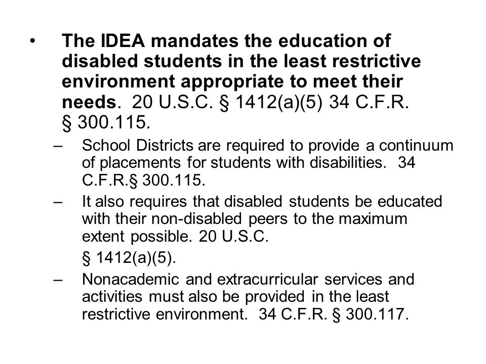 The IDEA mandates the education of disabled students in the least restrictive environment appropriate to meet their needs. 20 U.S.C. § 1412(a)(5) 34 C.F.R. § 300.115.