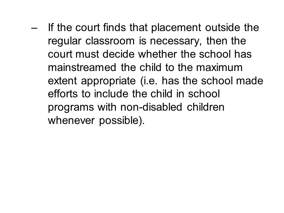 If the court finds that placement outside the regular classroom is necessary, then the court must decide whether the school has mainstreamed the child to the maximum extent appropriate (i.e.