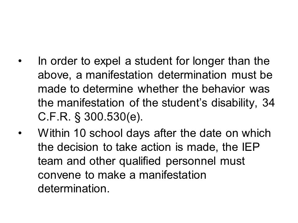 In order to expel a student for longer than the above, a manifestation determination must be made to determine whether the behavior was the manifestation of the student's disability, 34 C.F.R. § 300.530(e).