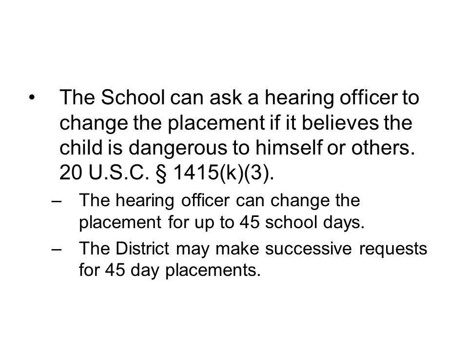 The School can ask a hearing officer to change the placement if it believes the child is dangerous to himself or others. 20 U.S.C. § 1415(k)(3).