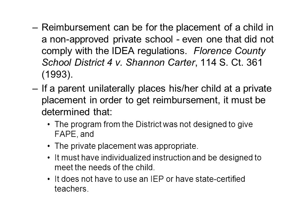 Reimbursement can be for the placement of a child in a non-approved private school - even one that did not comply with the IDEA regulations. Florence County School District 4 v. Shannon Carter, 114 S. Ct. 361 (1993).