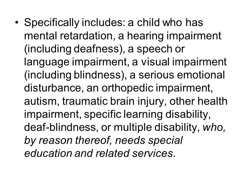 Specifically includes: a child who has mental retardation, a hearing impairment (including deafness), a speech or language impairment, a visual impairment (including blindness), a serious emotional disturbance, an orthopedic impairment, autism, traumatic brain injury, other health impairment, specific learning disability, deaf-blindness, or multiple disability, who, by reason thereof, needs special education and related services.