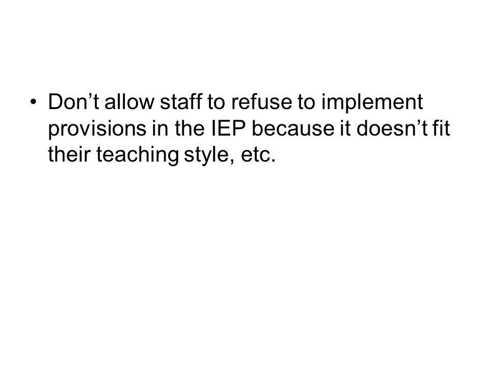 Don't allow staff to refuse to implement provisions in the IEP because it doesn't fit their teaching style, etc.