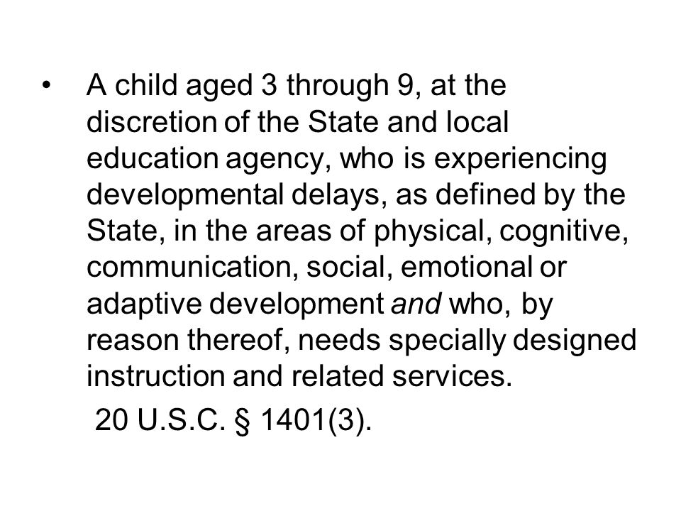 A child aged 3 through 9, at the discretion of the State and local education agency, who is experiencing developmental delays, as defined by the State, in the areas of physical, cognitive, communication, social, emotional or adaptive development and who, by reason thereof, needs specially designed instruction and related services.