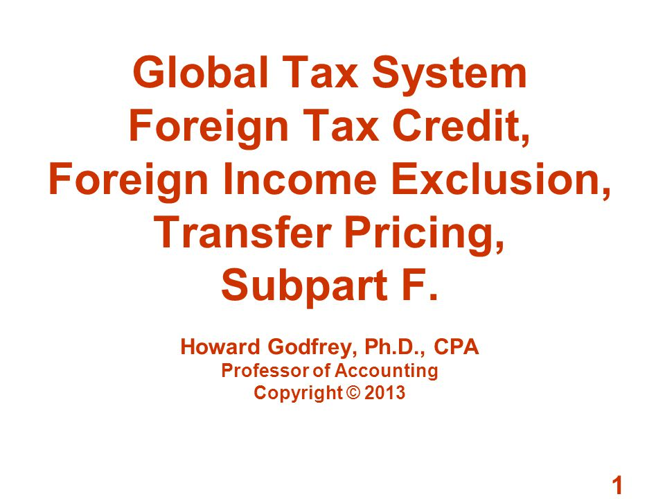 Global Tax System Foreign Tax Credit, Foreign Income Exclusion, Transfer Pricing, Subpart F.