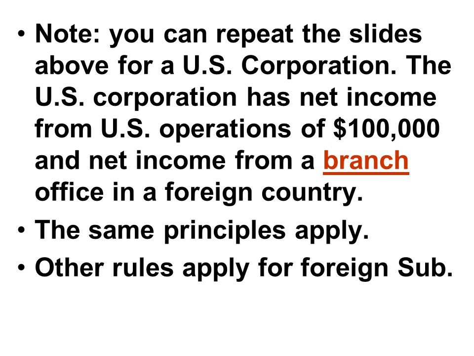 Note: you can repeat the slides above for a U.S. Corporation. The U.S. corporation has net income from U.S. operations of $100,000 and net income from a branch office in a foreign country.