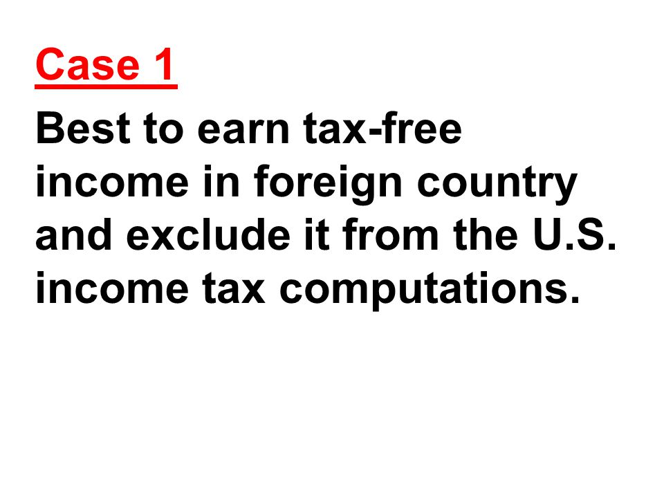 Case 1 Best to earn tax-free income in foreign country and exclude it from the U.S.