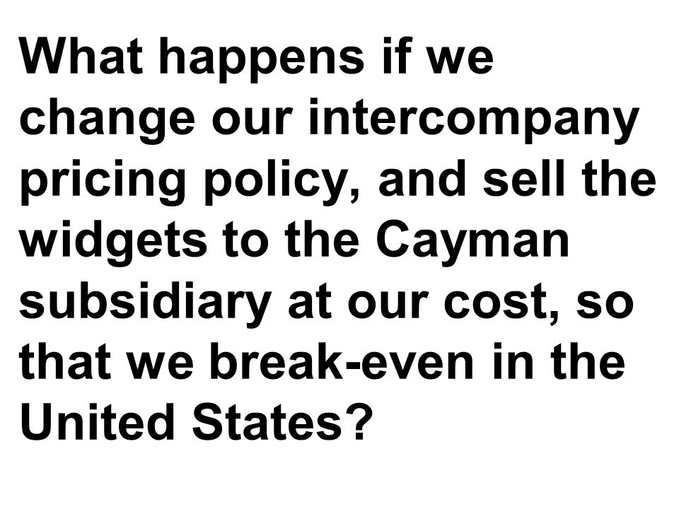 What happens if we change our intercompany pricing policy, and sell the widgets to the Cayman subsidiary at our cost, so that we break-even in the United States