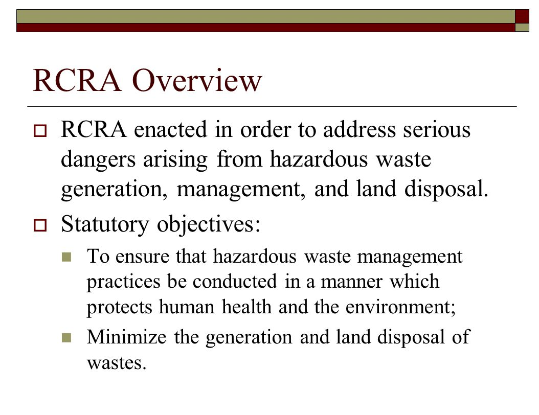 RCRA Overview RCRA enacted in order to address serious dangers arising from hazardous waste generation, management, and land disposal.