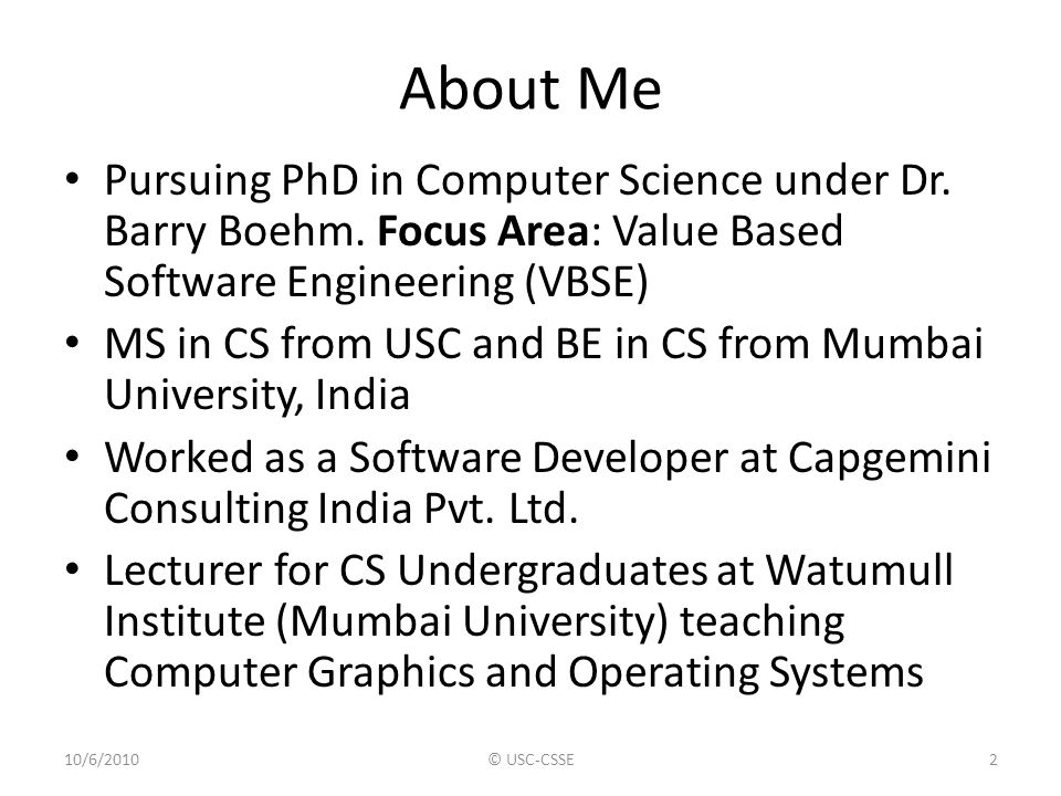 About Me Pursuing PhD in Computer Science under Dr. Barry Boehm. Focus Area: Value Based Software Engineering (VBSE)