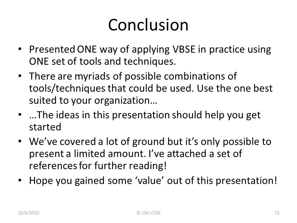 Conclusion Presented ONE way of applying VBSE in practice using ONE set of tools and techniques.