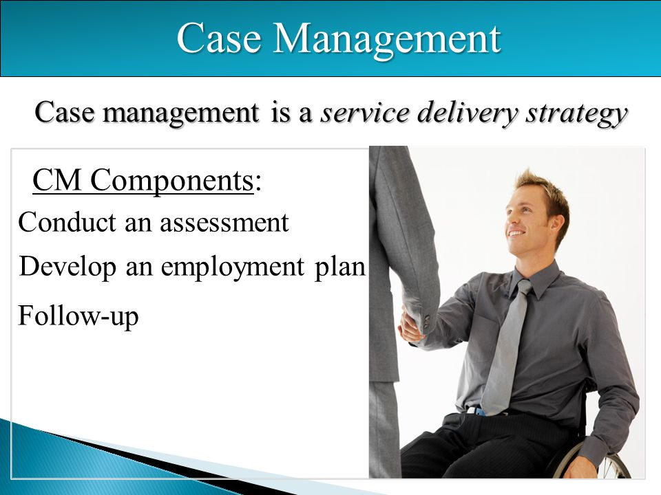 Case Management Case management is a service delivery strategy