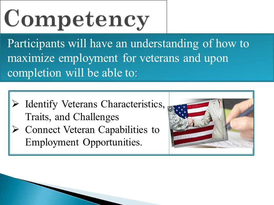 Competency Participants will have an understanding of how to maximize employment for veterans and upon completion will be able to: