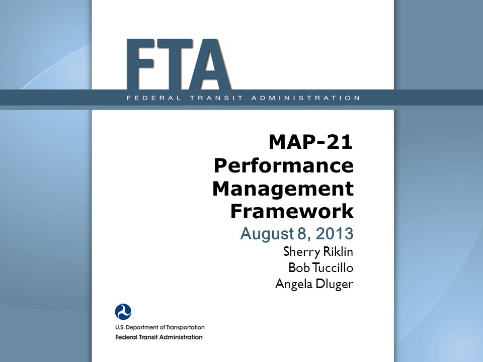 MAP-21 Performance Management Framework August 8, 2013 Sherry Riklin Bob Tuccillo Angela Dluger