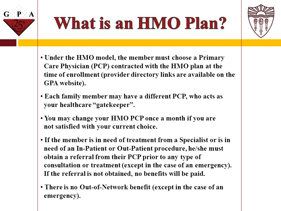 What is an HMO Plan Under the HMO model, the member must choose a Primary. Care Physician (PCP) contracted with the HMO plan at the.