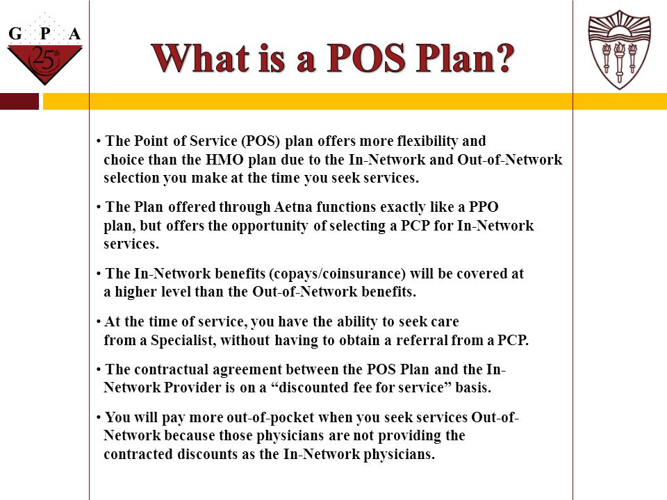What is a POS Plan The Point of Service (POS) plan offers more flexibility and. choice than the HMO plan due to the In-Network and Out-of-Network.