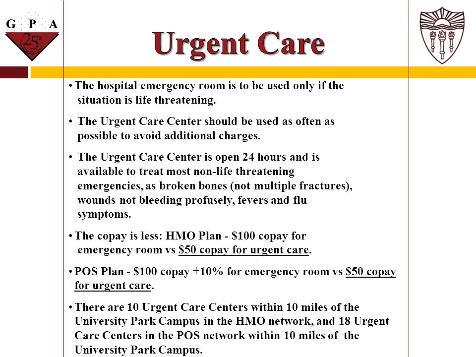 Urgent Care The hospital emergency room is to be used only if the