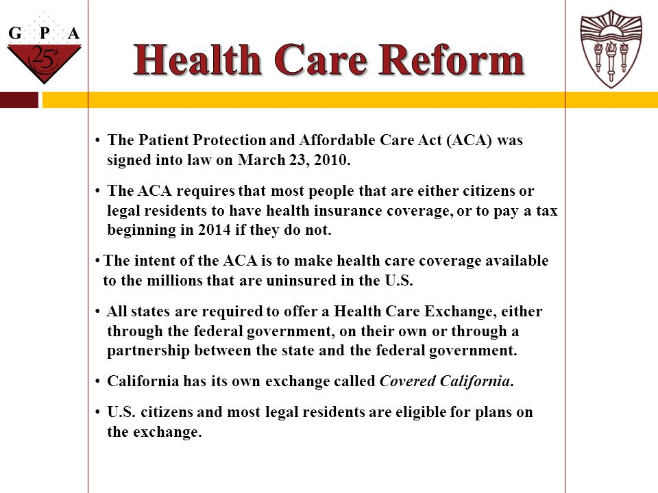 Health Care Reform The Patient Protection and Affordable Care Act (ACA) was. signed into law on March 23, 2010.