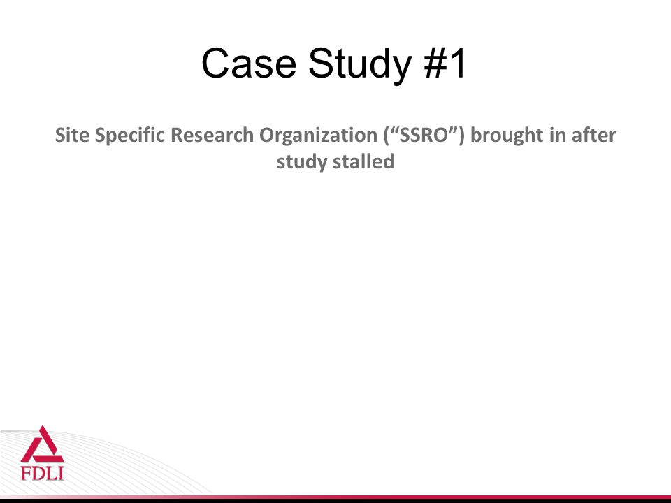 Case Study #1 Site Specific Research Organization ( SSRO ) brought in after study stalled