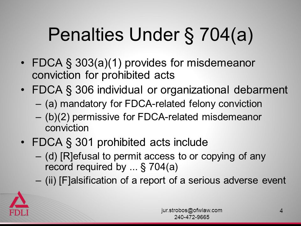 Penalties Under § 704(a) FDCA § 303(a)(1) provides for misdemeanor conviction for prohibited acts. FDCA § 306 individual or organizational debarment.