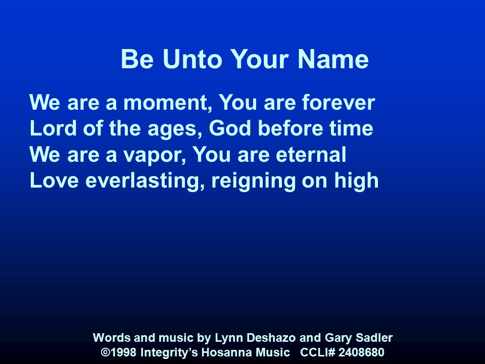 Be Unto Your Name We are a moment, You are forever