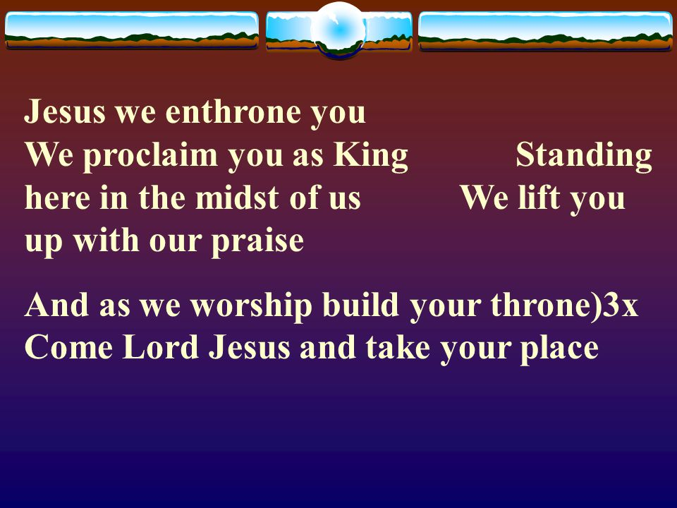 Jesus we enthrone you We proclaim you as King Standing here in the midst of us We lift you up with our praise