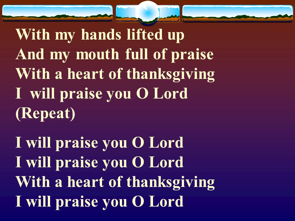 With my hands lifted up And my mouth full of praise With a heart of thanksgiving I will praise you O Lord (Repeat)