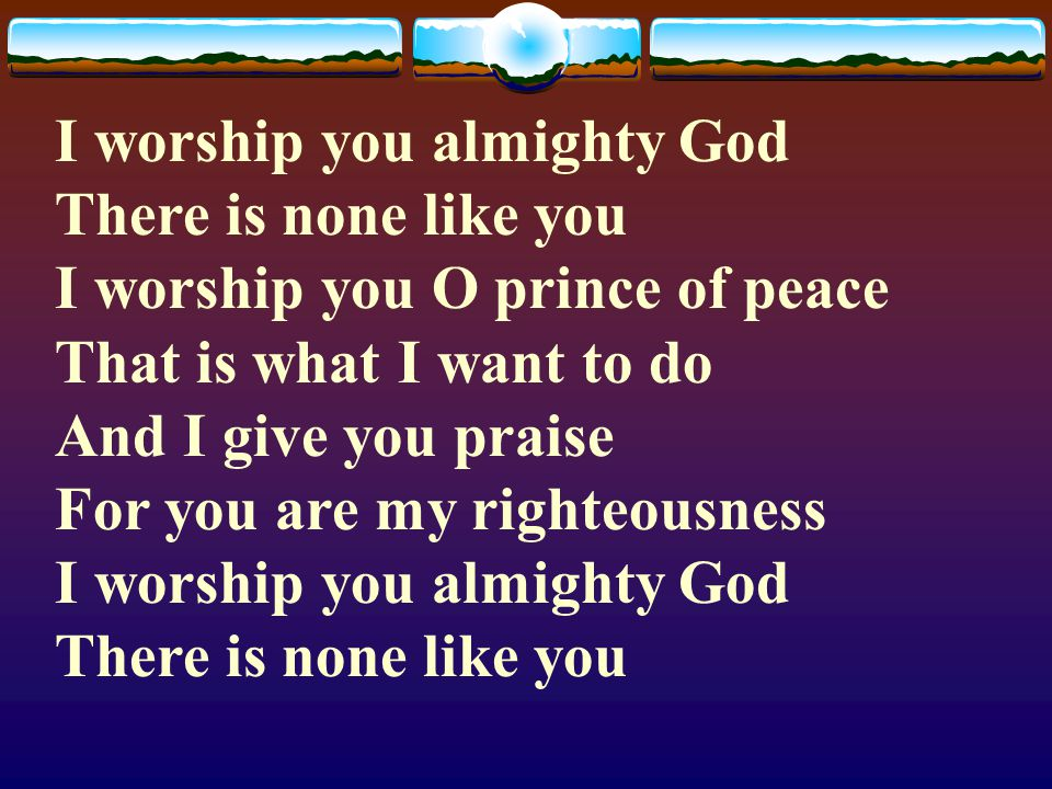 I worship you almighty God There is none like you I worship you O prince of peace That is what I want to do And I give you praise For you are my righteousness I worship you almighty God There is none like you