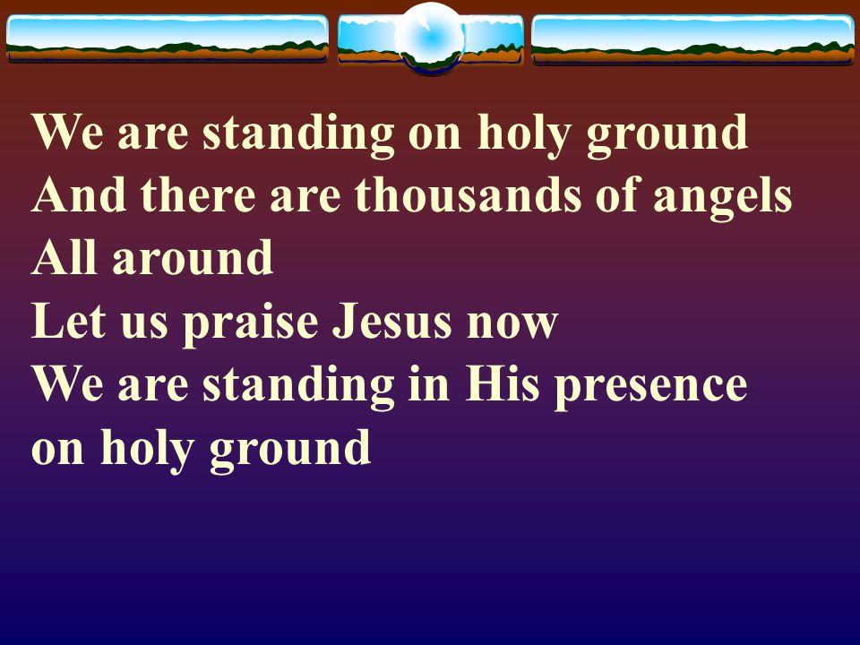 We are standing on holy ground And there are thousands of angels All around Let us praise Jesus now We are standing in His presence on holy ground
