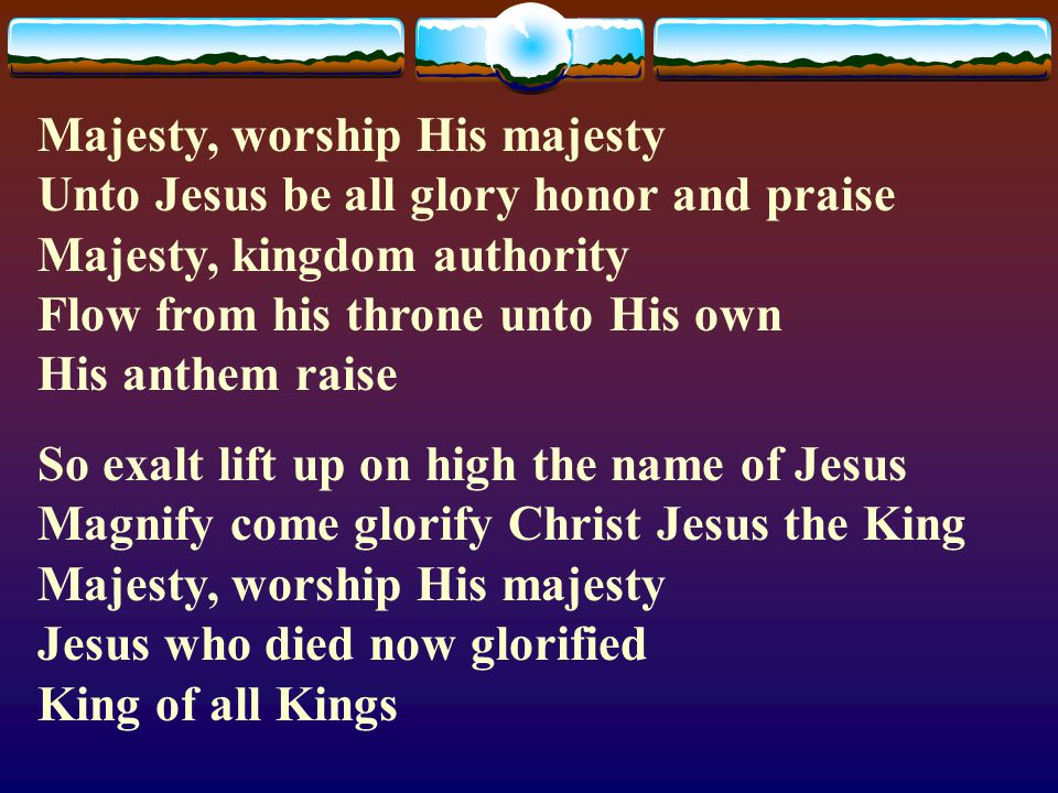 Majesty, worship His majesty Unto Jesus be all glory honor and praise Majesty, kingdom authority Flow from his throne unto His own His anthem raise