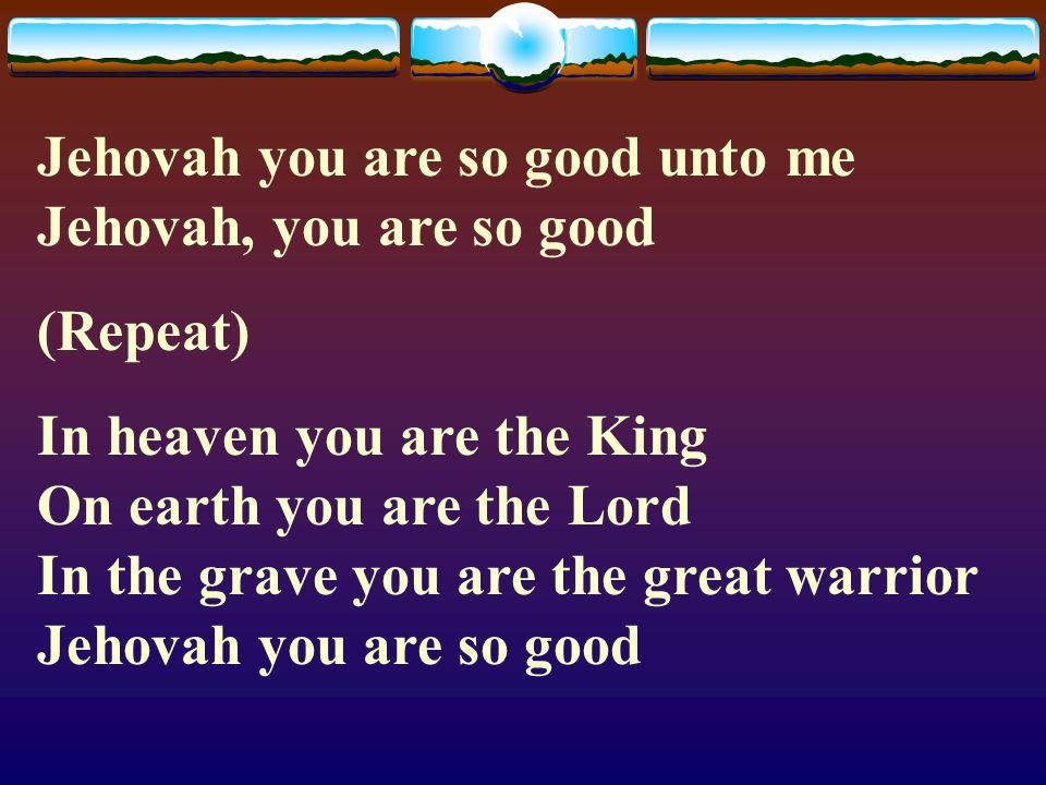 Jehovah you are so good unto me Jehovah, you are so good