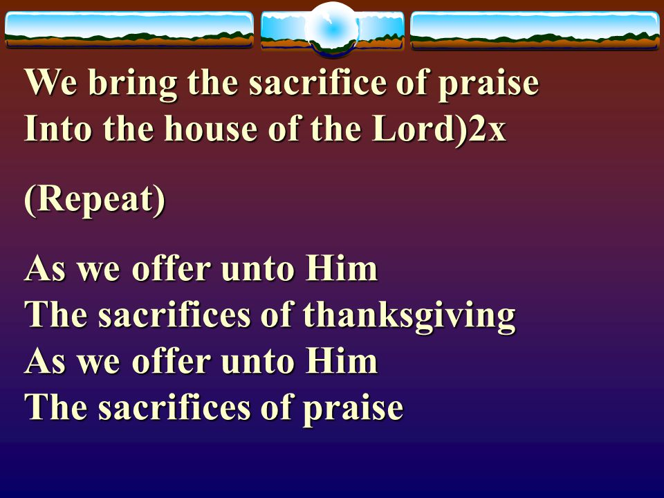 We bring the sacrifice of praise Into the house of the Lord)2x
