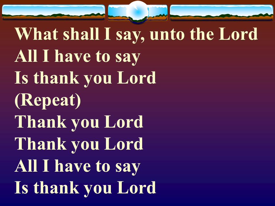 What shall I say, unto the Lord All I have to say Is thank you Lord (Repeat) Thank you Lord Thank you Lord All I have to say Is thank you Lord