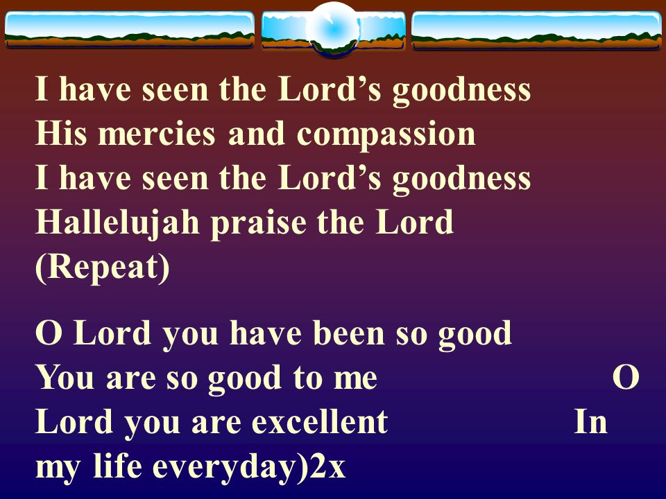 I have seen the Lord's goodness His mercies and compassion I have seen the Lord's goodness Hallelujah praise the Lord (Repeat)