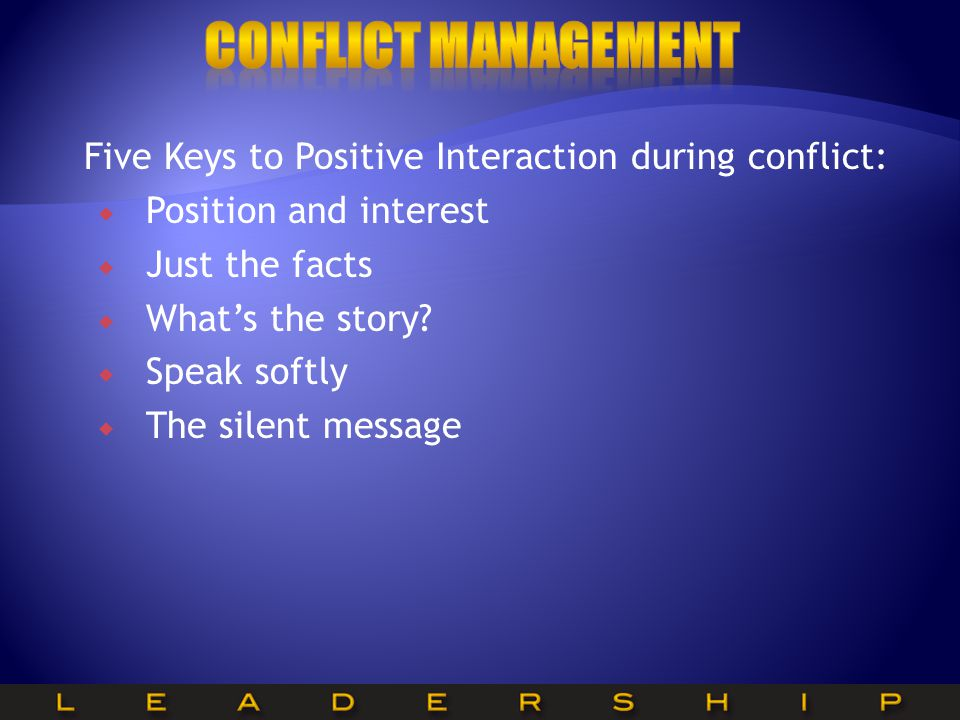 Conflict Management Five Keys to Positive Interaction during conflict: