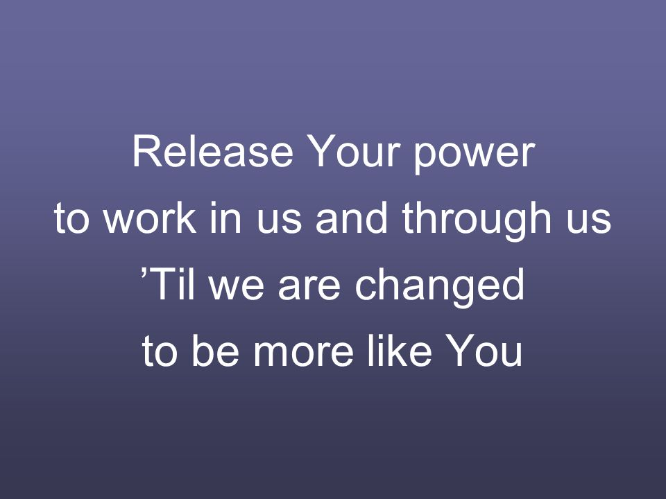 Release Your power to work in us and through us 'Til we are changed to be more like You