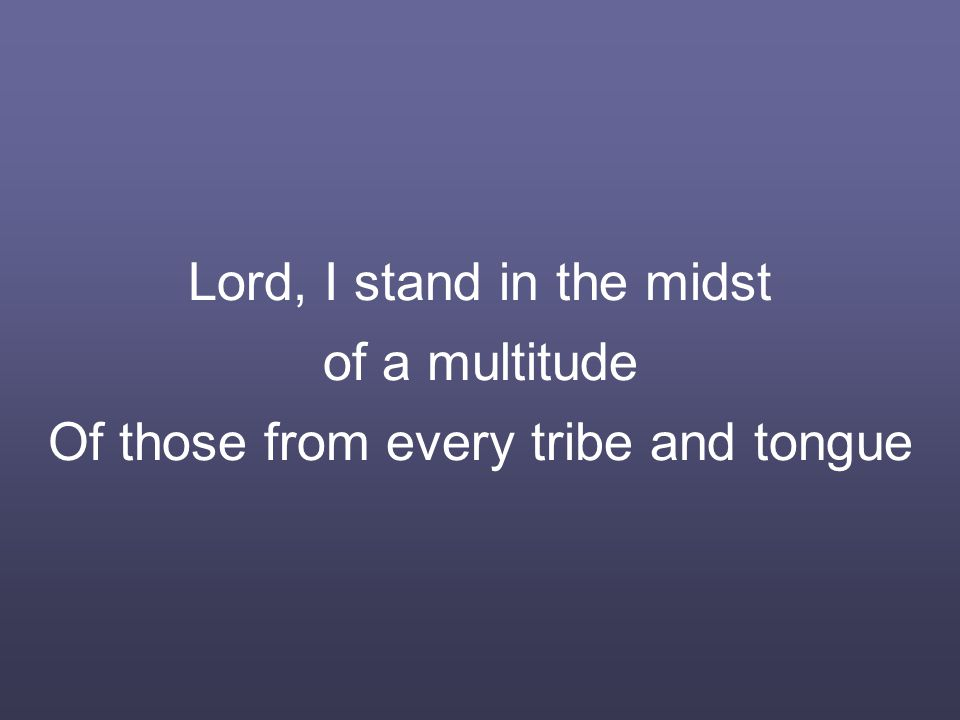 Lord, I stand in the midst of a multitude Of those from every tribe and tongue