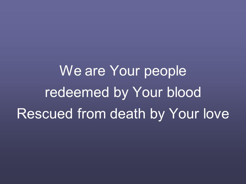 We are Your people redeemed by Your blood Rescued from death by Your love
