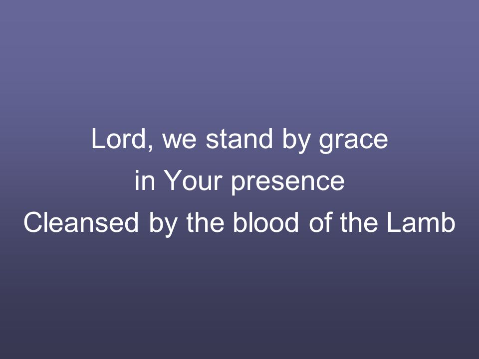 Lord, we stand by grace in Your presence Cleansed by the blood of the Lamb