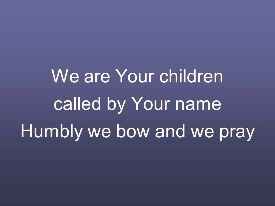 We are Your children called by Your name Humbly we bow and we pray