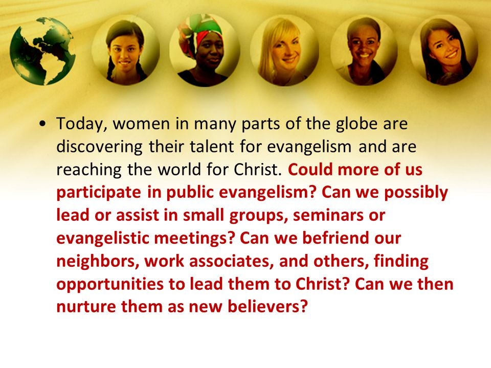 Today, women in many parts of the globe are discovering their talent for evangelism and are reaching the world for Christ.