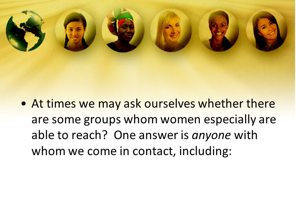 At times we may ask ourselves whether there are some groups whom women especially are able to reach.