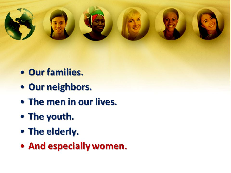 Our families. Our neighbors. The men in our lives. The youth. The elderly. And especially women.