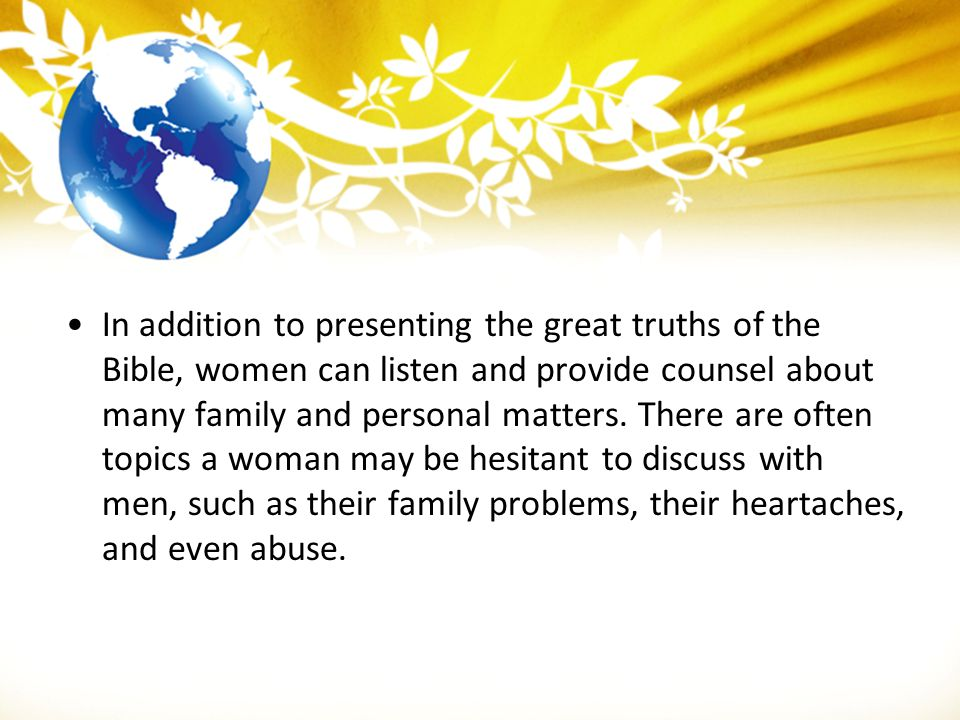 In addition to presenting the great truths of the Bible, women can listen and provide counsel about many family and personal matters.