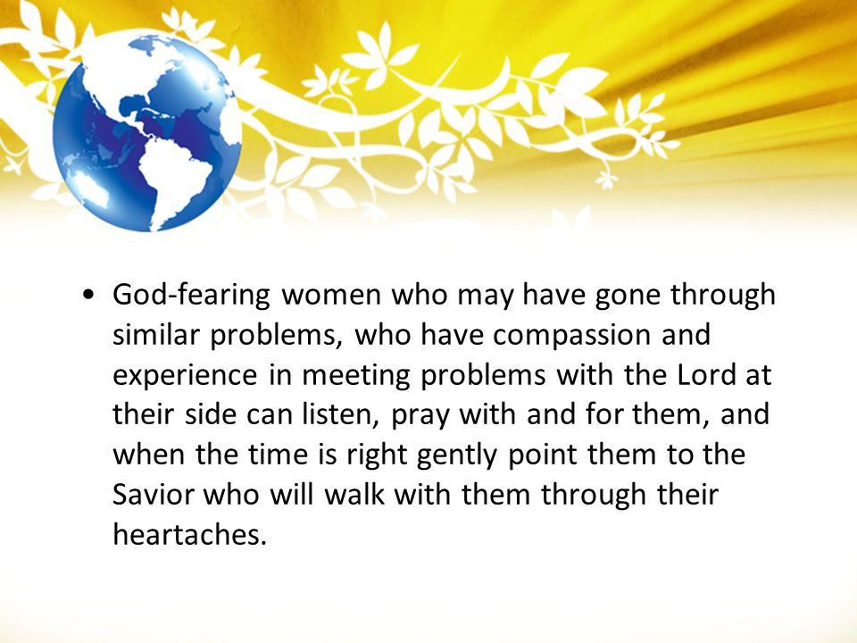 God-fearing women who may have gone through similar problems, who have compassion and experience in meeting problems with the Lord at their side can listen, pray with and for them, and when the time is right gently point them to the Savior who will walk with them through their heartaches.