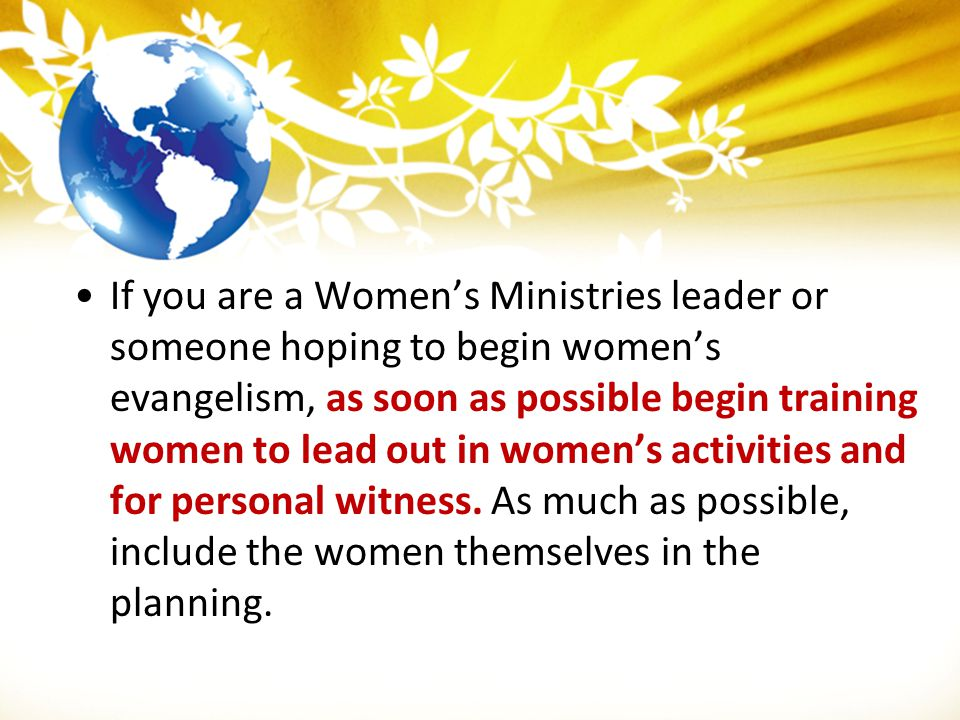 If you are a Women's Ministries leader or someone hoping to begin women's evangelism, as soon as possible begin training women to lead out in women's activities and for personal witness. As much as possible, include the women themselves in the planning.
