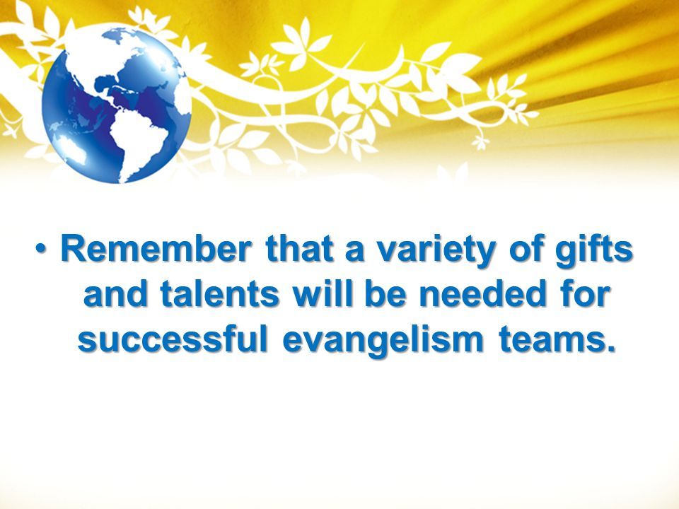 Remember that a variety of gifts and talents will be needed for successful evangelism teams.