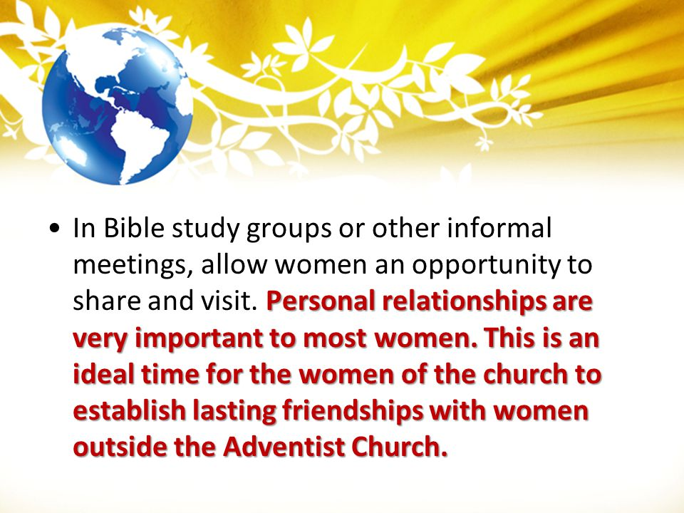 In Bible study groups or other informal meetings, allow women an opportunity to share and visit.