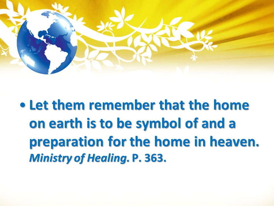 Let them remember that the home on earth is to be symbol of and a preparation for the home in heaven.